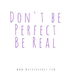 Don't be perfect, be real!