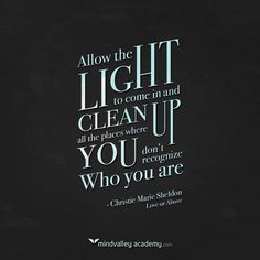 Allow the light to come in and clean up all the places where you don;t recognize who you are.