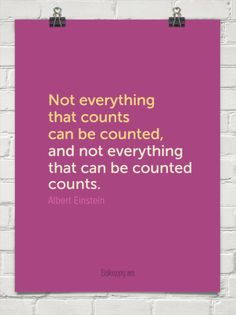 Not everything that counts can be counted,  and not everything  that can be counted  counts. by Albert Einstein #183287
