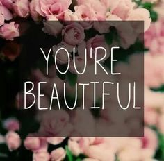 Say this out loud to yourself..look from my point of view.. do whatever you have to to believe this.. youre beautiful....no arguing is allowed.