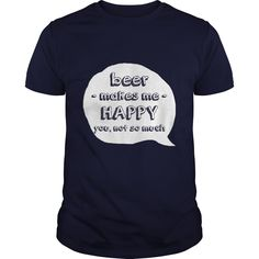 Beer makes me happy you not so much - Tshirt