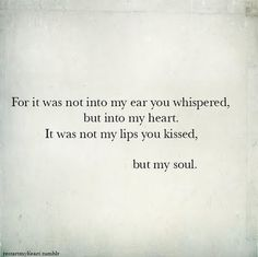 For it was not into my ear you whispered, but into my heart. It was not my lips you kissed, but my soul. ~