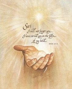 See! I will not forget you, I have you carved in the palm of my hand. Isaiah 49:15