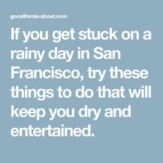 If you get stuck on a rainy day in San Francisco, try these things to do that will keep you dry and entertained.