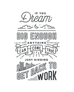 If you dream big enough, anything can come true. Just kidding, get back to work!