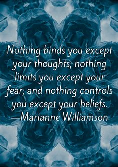 Nothing binds you except your thoughts nothing limits you except your fear and nothing controls you except your beliefs Marianne Williamson Quotes Spiritual Affirmations offering a Collection of Wisdom Positive Love Life Motivational Sayings to Inspire Mindset Quotes, Leadership Quotes, Positive Quotes, Motivational Quotes, Inspirational Quotes, Wisdom Quotes, Life Quotes, Quotes On Belief, Wisdom Words