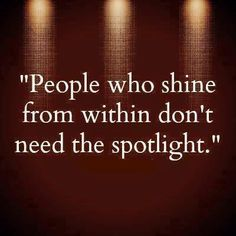 People Who Shine From Within Don't Need The Spot Light