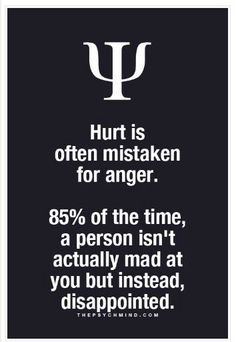 Hurt it often mistaken for anger. 85% of the time, a person isn't actually mad at you but instead, disappointed.