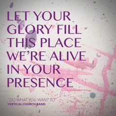 """""""Let your glory fill this place. We're alive in your presence."""" #dowhatyouwantto #verticalchurchband #churchsongs #harvestbiblechurch  http://www.essentialworship.com/vertical-church-band"""