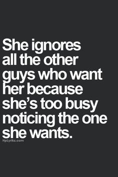 She ignores all the other guys who want her because she´s too busy noticing the one she wants...