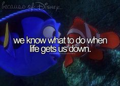 Because of Disney... we know what to do when life gets you down. -- Finding Nemo.