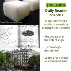 Learn 120 vocabulary words with 3 articles: the debate over sugar, J.K. Rowling's pseudonym, and apartment hunting in Paris. Visit http://www.professorword.com/blog/2013/07/16/daily-reader-edition-185