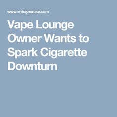 Vape Lounge Owner Wants to Spark Cigarette Downturn