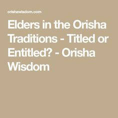 Elders in the Orisha Traditions - Titled or Entitled? - Orisha Wisdom