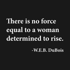 Shop There is no force equal to a woman determined to rise. DuBois, Black History black history t-shirts designed by UrbanLifeApparel as well as other black history merchandise at TeePublic. Great Quotes, Quotes To Live By, Me Quotes, Motivational Quotes, Inspirational Quotes, Quotes For Hope, Denial Quotes, Leap Of Faith Quotes, Quotes Girls