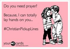 Christian Pickup Lines <3 haha thats the only reason to be laying hands on each other!