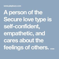 A person of the Secure love type is self-confident, empathetic, and cares about the feelings of others. Having been brought up with responsive parents and feeling safe in relying on others for comfort and care, Secures have confidence that they can be themselves and disclose their own inner thoughts and feelings to those close to them without fear of rejection—and when they are rejected by someone unfamiliar, know that they are worthwhile and not feel much hurt by others' moods and negative…