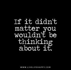 If it didn't matter you wouldn't be thinking about it.