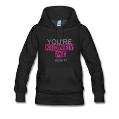 You're Kidney Me, Right? Sweatshirt.  - Women's Premium Hoodie