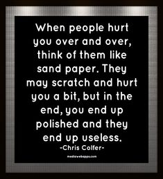 When people hurt you over and over, think of them like sand paper. They may scratch and hurt you a bit, but in the end, you end up polished and they end up useless. ~  Chris Colfer _ #Quote #Saying