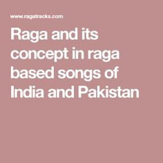 Raga and its concept in raga based songs of India and Pakistan