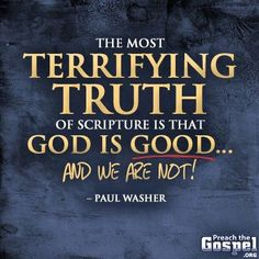 The most terrifying truth of scripture is that GOD IS GOOD and we are not !  - Paul Washer