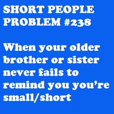 Short People Problem: This also applies to younger siblings.