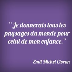 """""""i would give all landscapes of the world for the one's of my childhood"""" (Emil Michel Cioran)"""