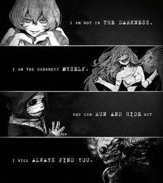 Traduction FR : Je ne suis pas dans la noirceur, je suis la noirceur elle-même. Tu peux courire et te cacher mais quoi qu'il arrive, j'arriverais toujours à te trouver. || Tokyo Ghoul