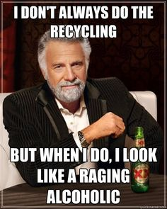 i dont always do the recycling but when i do i look like a - The Most Interesting Man In The World