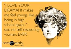 'I LOVE YOUR DRAMA! It makes me feel young...like being in high school again...' said no self-respecting woman, EVER.
