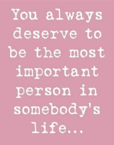 """You always deserve to be the most important..."" #saying #poster #quote #sign #important #girlfriend #boyfriend #love #life"