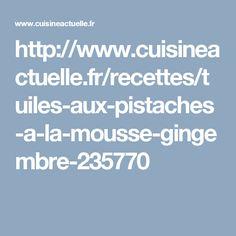 http://www.cuisineactuelle.fr/recettes/tuiles-aux-pistaches-a-la-mousse-gingembre-235770