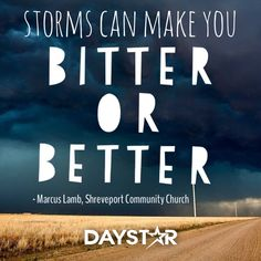 Storms can make you bitter or better.             - Marcus Lamb, Shreveport Community Church [Daystar.com]