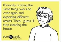 If insanity is doing the same thing over and over again and expecting different results. Then I guess I'll stop cleaning the house.
