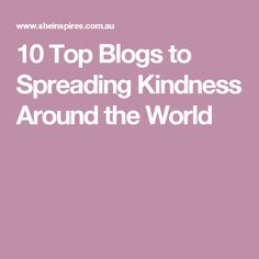 10 Top Blogs to Spreading Kindness Around the World Top Blogs, 10 Top, Times, Inspiration, Biblical Inspiration, Inspirational