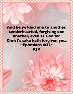 And be ye kind one to another, tenderhearted, forgiving one another, even as God for Christ's sake hath forgiven you.  ~Ephesians 4:32~ KJV