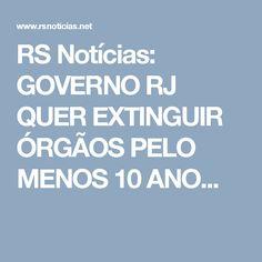 RS Notícias: GOVERNO RJ QUER EXTINGUIR ÓRGÃOS PELO MENOS 10 ANO...