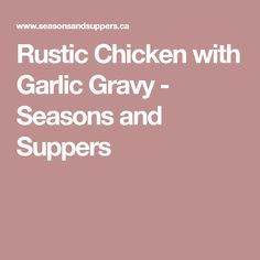 Rustic Chicken with Garlic Gravy - Seasons and Suppers