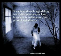 Sometimes the only logical thing to do when someone you love hurts you, is to disconnect, eject, proceed and Move on.