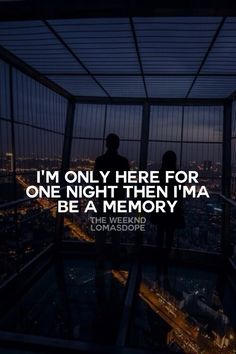 I'm only here for one night then I'ma be a memory. - The Weeknd
