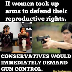 If women took up arms to defend their reproductive rights, conservatives would immediately demand gun control. | Maybe this is the answer ladies!