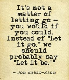 """❥ """"It's not a matter of letting go . Instead of """"Let it go,"""" we should probably say """"Let it be."""" ~Jon Kabat-Zinn ★★★ (I really like this better concept! Jon Kabat Zinn Zitate, Jon Kabat Zinn Quotes, Quotes To Live By, Me Quotes, Yoga Quotes, Religion, Isfp, Mindfulness Quotes, Mindfulness Exercises"""