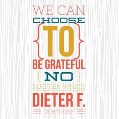 """We can choose to be grateful...no matter what!"" Dieter F. Uchtdorf #ldsconf #grateful #ldsquotes"