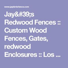 Jay's Redwood Fences  :: Custom Wood Fences, Gates, redwood Enclosures :: Los Angeles : San Fernando Valley ::