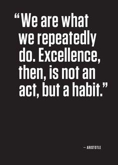 """""""Somos lo que hacemos repetidamente. La excelencia, entonces, no es un acto sino un hábito."""" Aristóteles"""