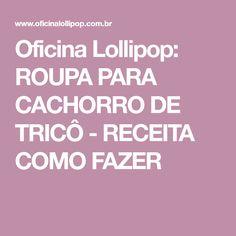 Oficina Lollipop: ROUPA PARA CACHORRO DE TRICÔ - RECEITA COMO FAZER
