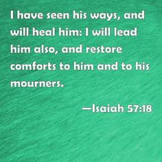 Isaiah 57:18 I have seen his ways, and will heal him: I will lead him also, and restore comforts to him and to his mourners.