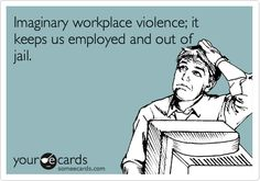 Imaginary workplace violence; it keeps us employed and out of jail.