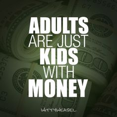 Adults are just kids with money!